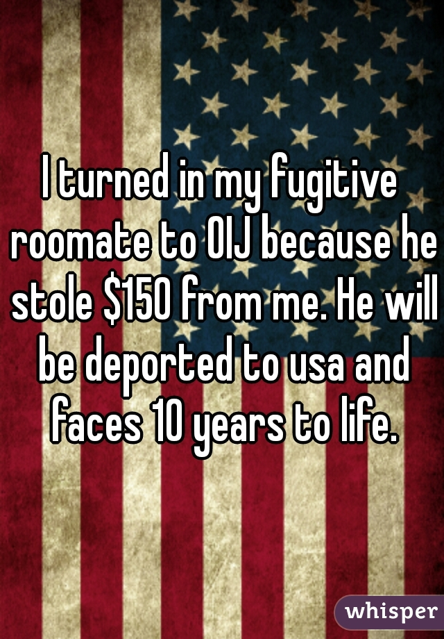 I turned in my fugitive roomate to OIJ because he stole $150 from me. He will be deported to usa and faces 10 years to life.
