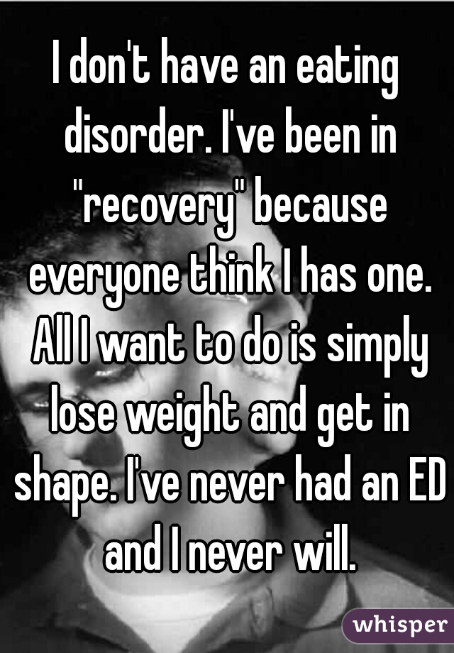 "I don't have an eating disorder. I've been in ""recovery"" because everyone think I has one. All I want to do is simply lose weight and get in shape. I've never had an ED and I never will."