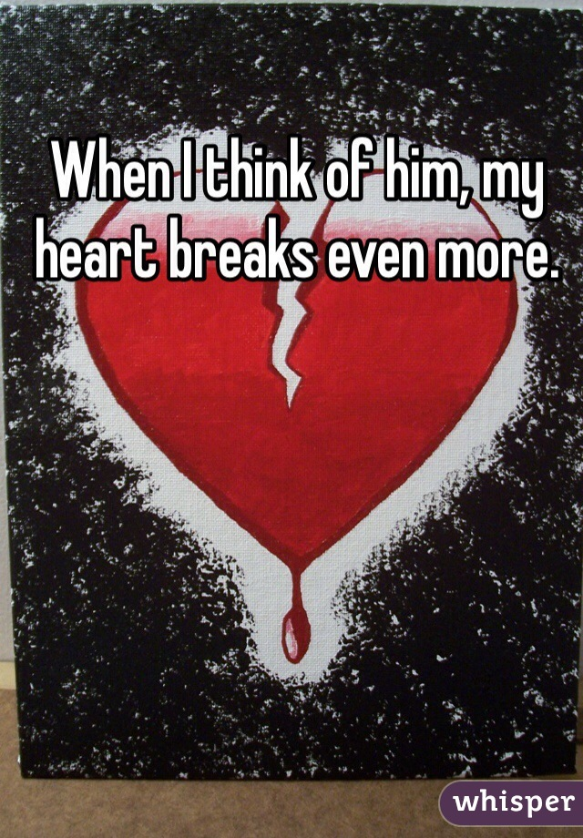When I think of him, my heart breaks even more.