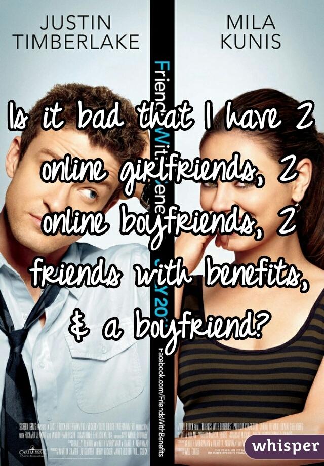 Is it bad that I have 2 online girlfriends, 2 online boyfriends, 2 friends with benefits, & a boyfriend?