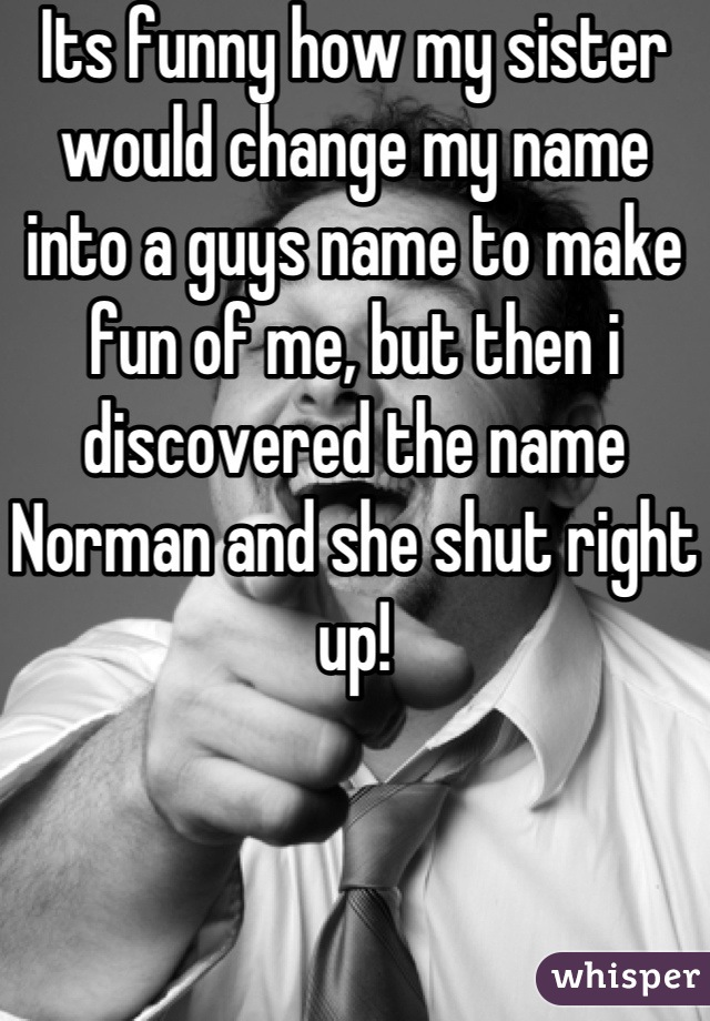 Its funny how my sister would change my name into a guys name to make fun of me, but then i discovered the name Norman and she shut right up!
