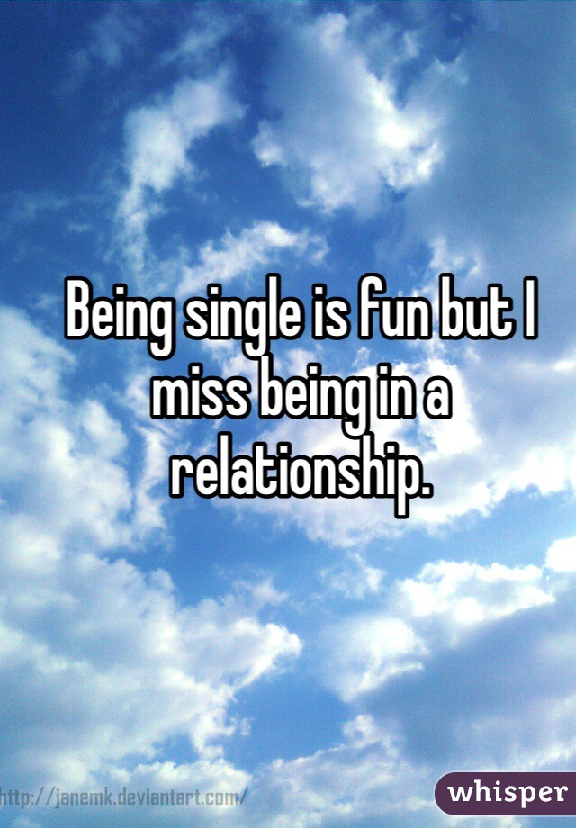 Being single is fun but I miss being in a relationship.