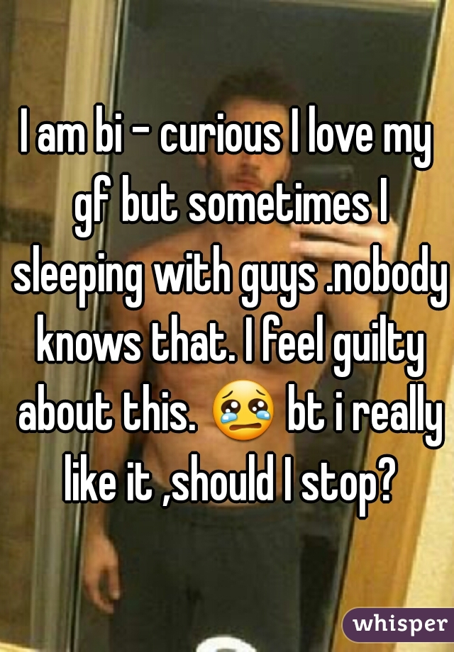 I am bi - curious I love my gf but sometimes I sleeping with guys .nobody knows that. I feel guilty about this. 😢 bt i really like it ,should I stop?