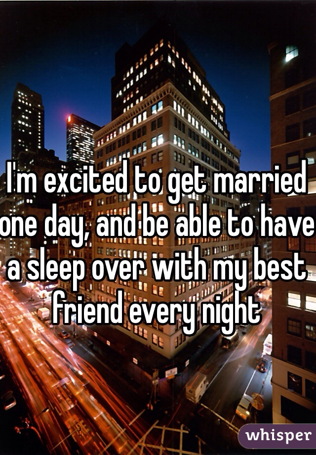 I'm excited to get married one day, and be able to have a sleep over with my best friend every night
