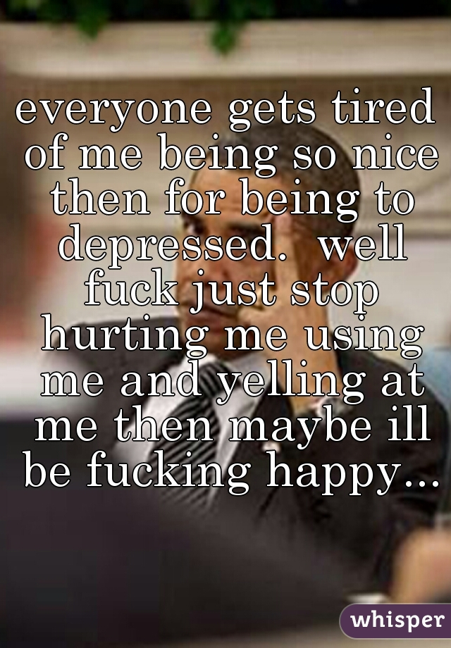 everyone gets tired of me being so nice then for being to depressed.  well fuck just stop hurting me using me and yelling at me then maybe ill be fucking happy...