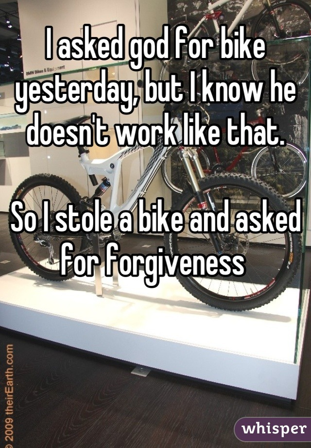 I asked god for bike yesterday, but I know he doesn't work like that.  So I stole a bike and asked for forgiveness