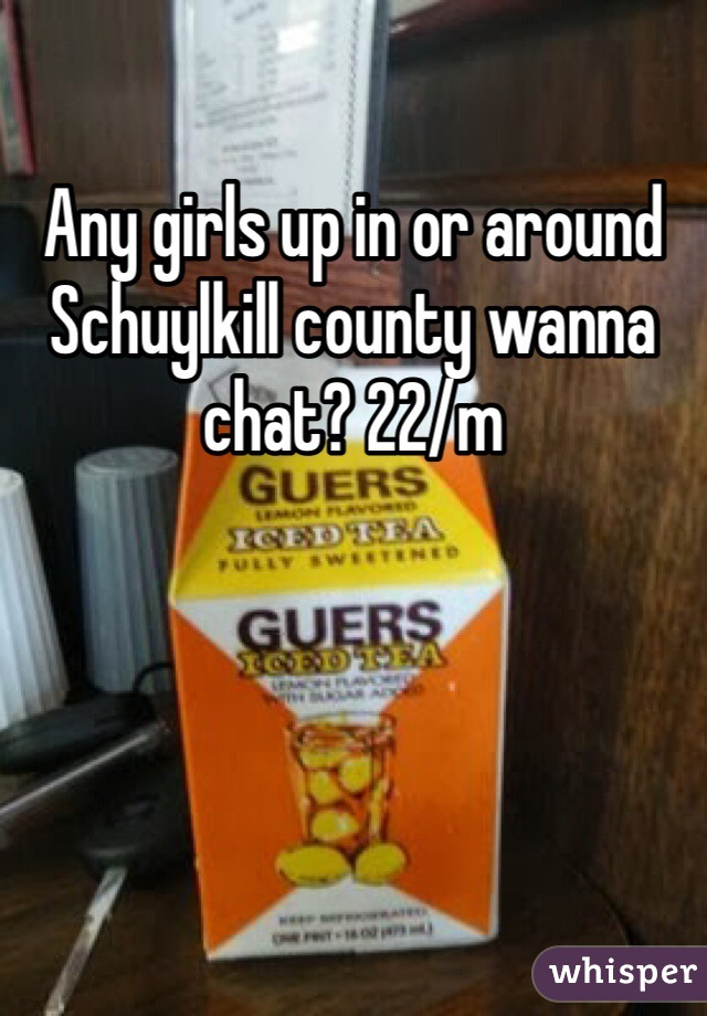 Any girls up in or around Schuylkill county wanna chat? 22/m