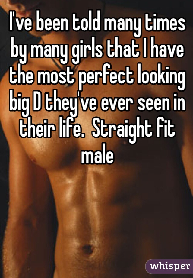 I've been told many times by many girls that I have the most perfect looking big D they've ever seen in their life.  Straight fit male