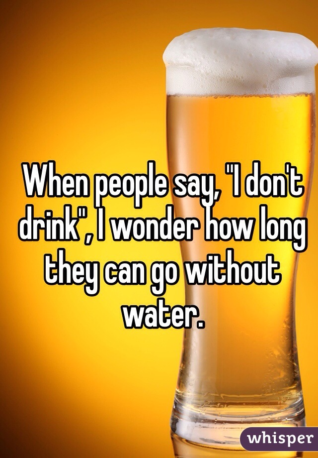 "When people say, ""I don't drink"", I wonder how long they can go without water."