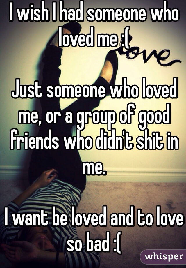 I wish I had someone who loved me :(   Just someone who loved me, or a group of good friends who didn't shit in me.  I want be loved and to love so bad :(