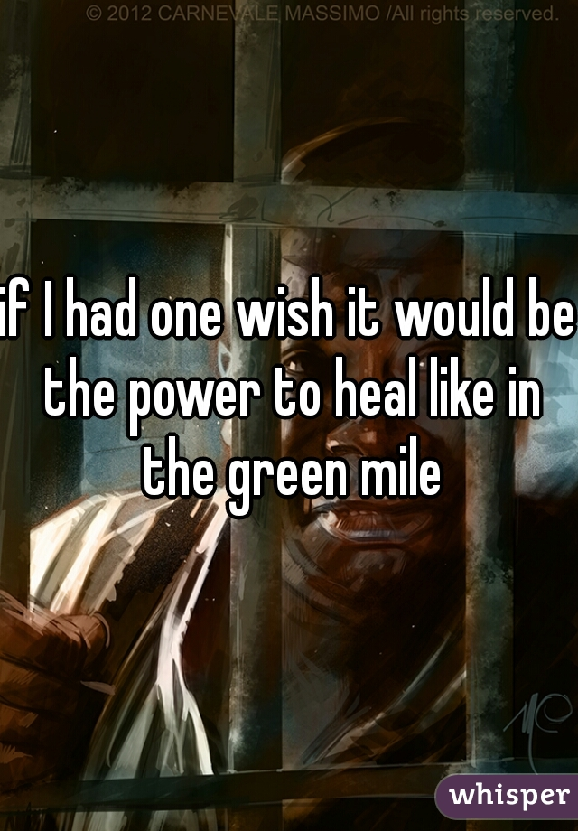 if I had one wish it would be the power to heal like in the green mile