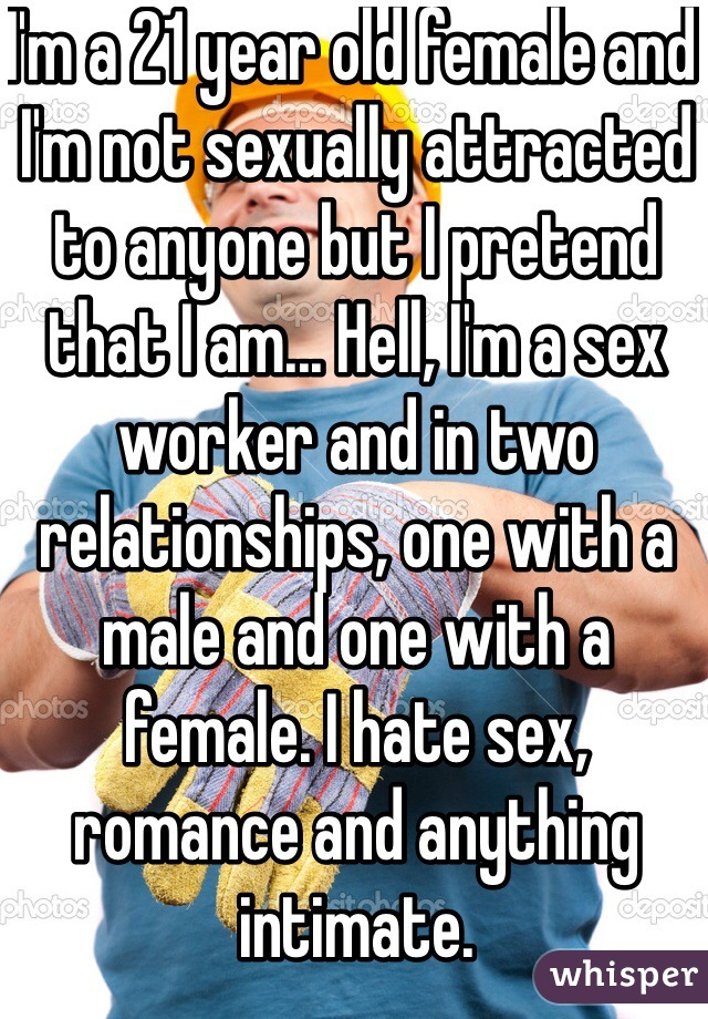 I'm a 21 year old female and I'm not sexually attracted to anyone but I pretend that I am... Hell, I'm a sex worker and in two relationships, one with a male and one with a female. I hate sex, romance and anything intimate.