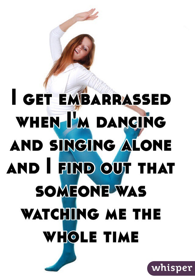 I get embarrassed when I'm dancing and singing alone and I find out that someone was watching me the whole time