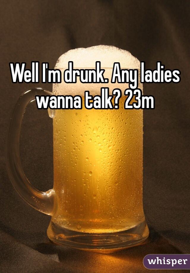 Well I'm drunk. Any ladies wanna talk? 23m