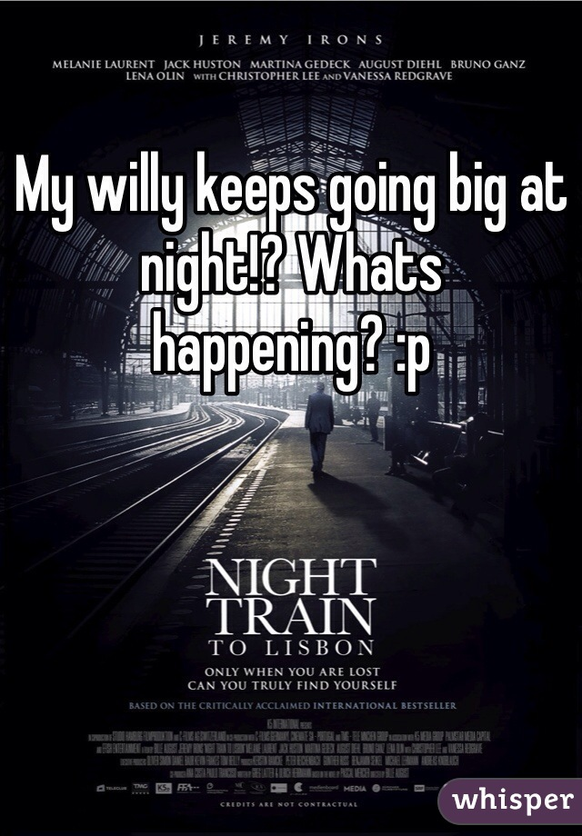 My willy keeps going big at night!? Whats happening? :p