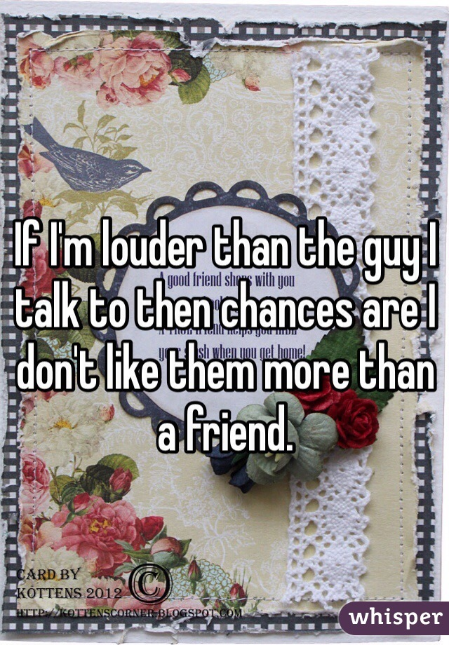 If I'm louder than the guy I talk to then chances are I don't like them more than a friend.