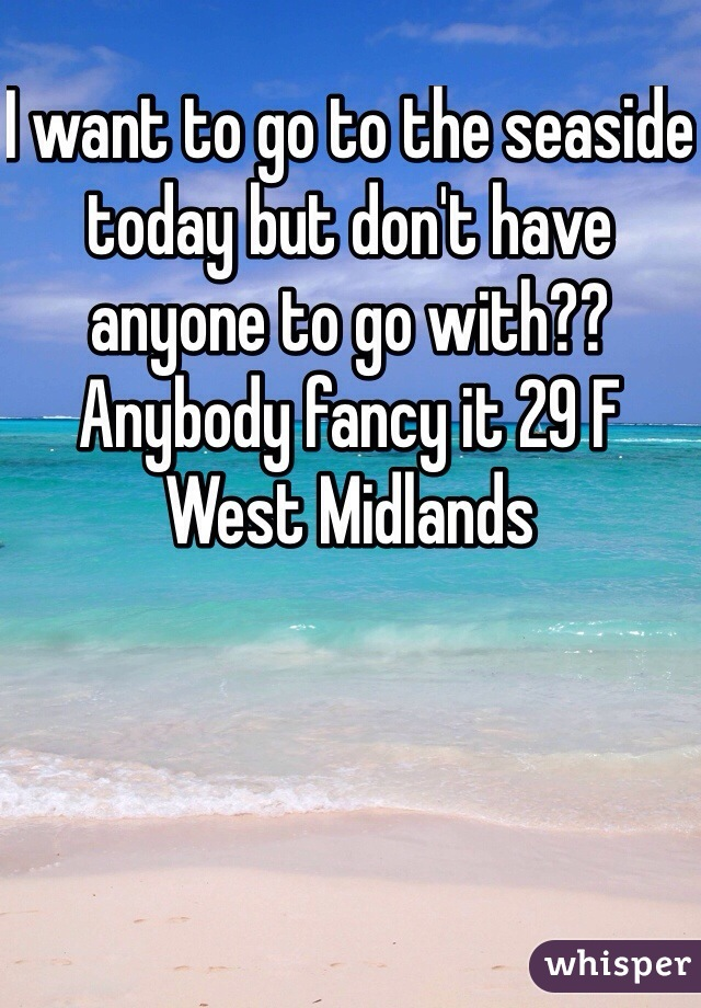 I want to go to the seaside today but don't have anyone to go with?? Anybody fancy it 29 F West Midlands