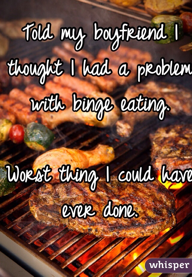 Told my boyfriend I thought I had a problem with binge eating.   Worst thing I could have ever done.