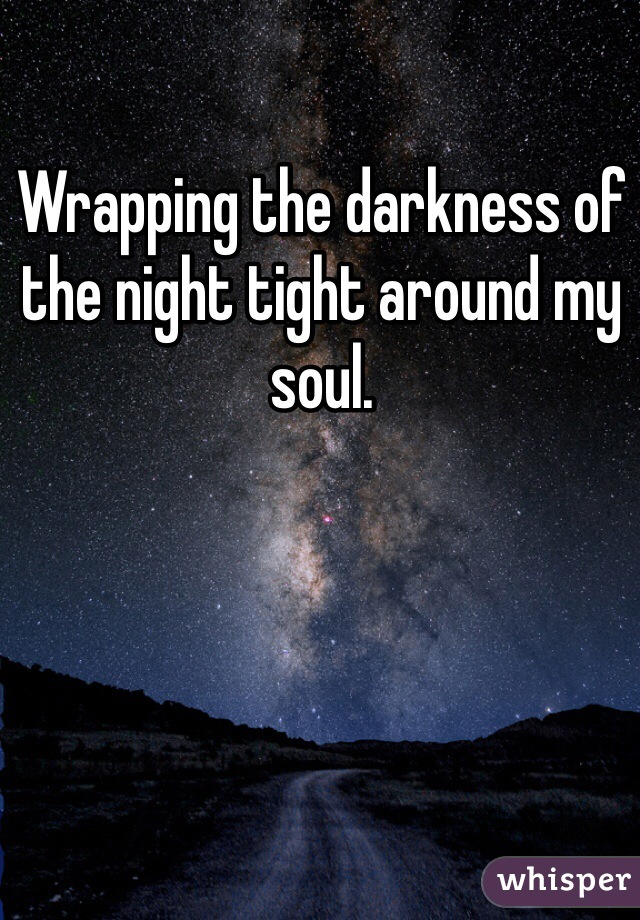 Wrapping the darkness of the night tight around my soul.