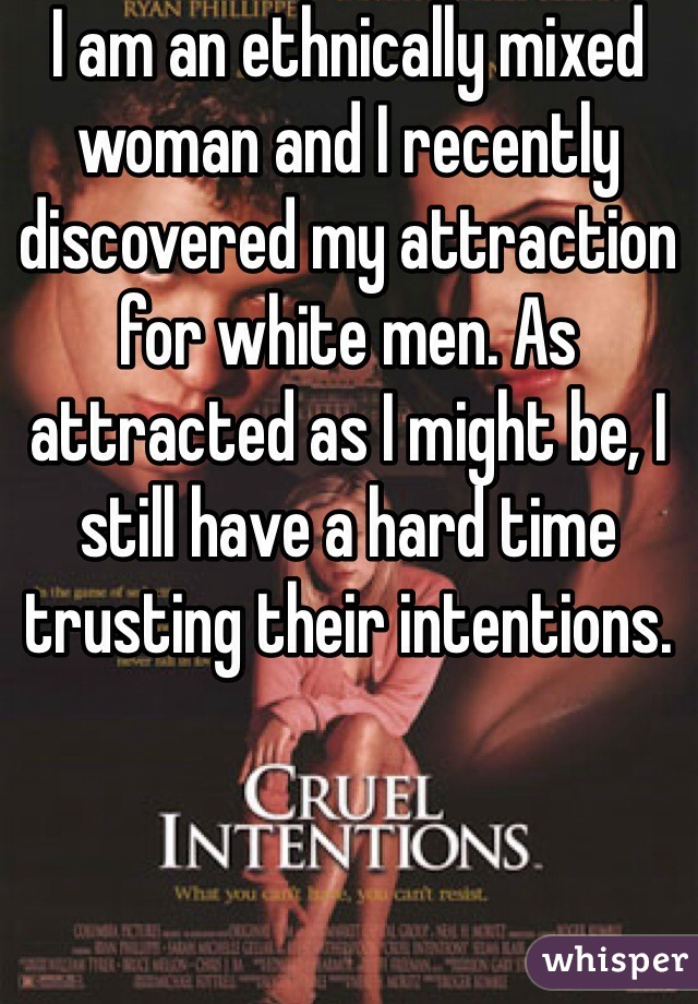I am an ethnically mixed woman and I recently discovered my attraction for white men. As attracted as I might be, I still have a hard time trusting their intentions.