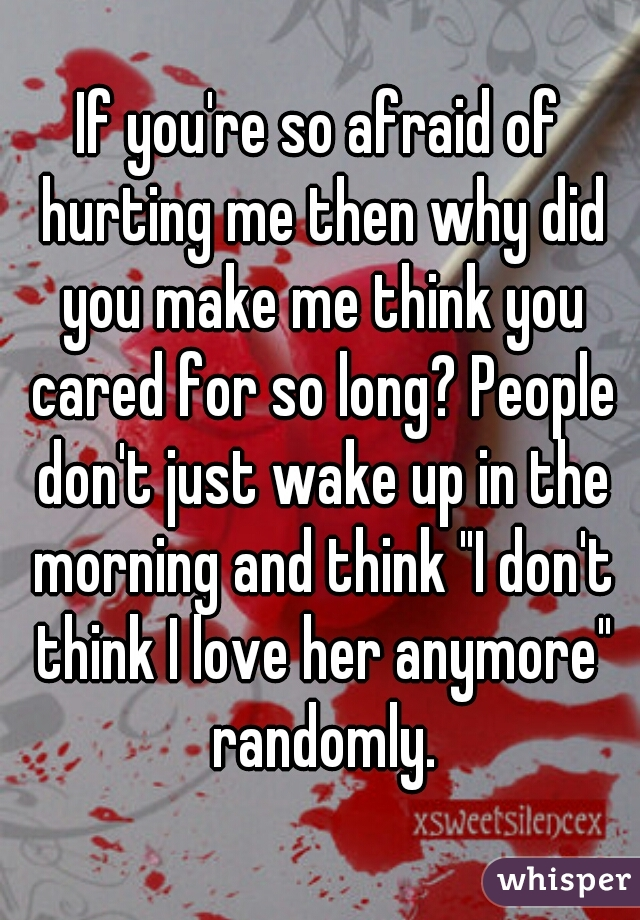 "If you're so afraid of hurting me then why did you make me think you cared for so long? People don't just wake up in the morning and think ""I don't think I love her anymore"" randomly."