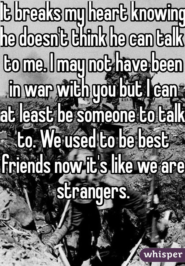 It breaks my heart knowing he doesn't think he can talk to me. I may not have been in war with you but I can at least be someone to talk to. We used to be best friends now it's like we are strangers.