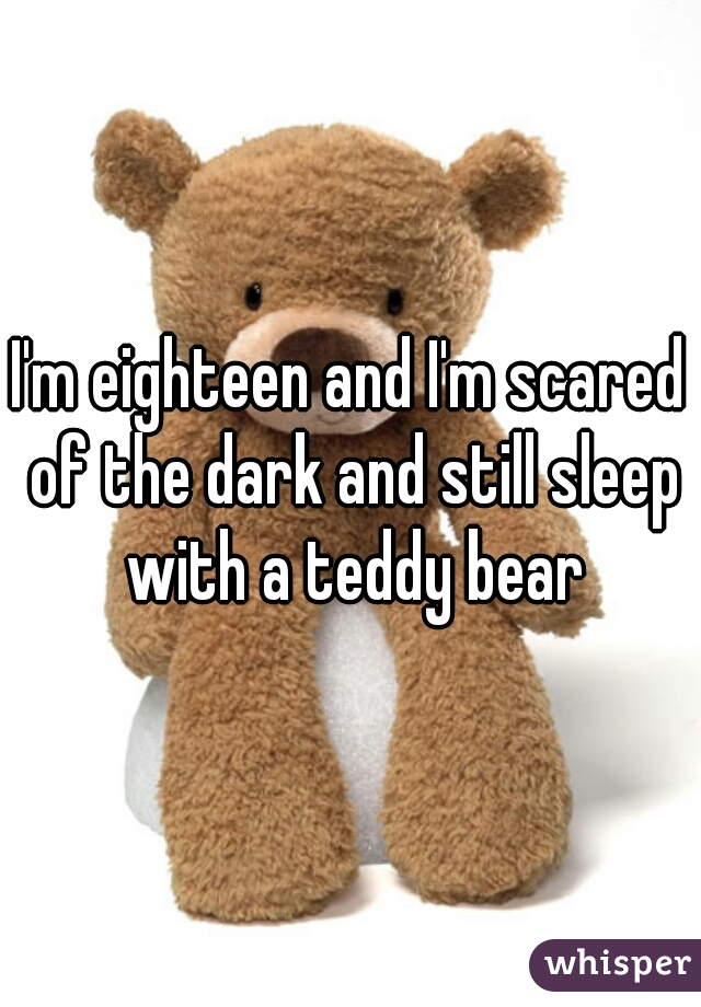 I'm eighteen and I'm scared of the dark and still sleep with a teddy bear