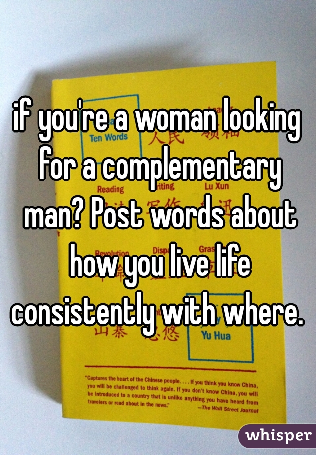 if you're a woman looking for a complementary man? Post words about how you live life consistently with where.
