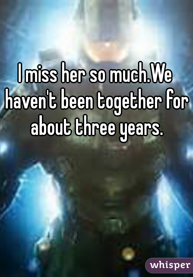 I miss her so much.We haven't been together for about three years.