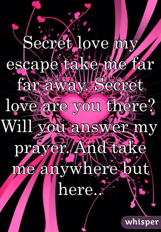 Secret love my escape take me far far away. Secret love are you there? Will you answer my prayer. And take me anywhere but here..