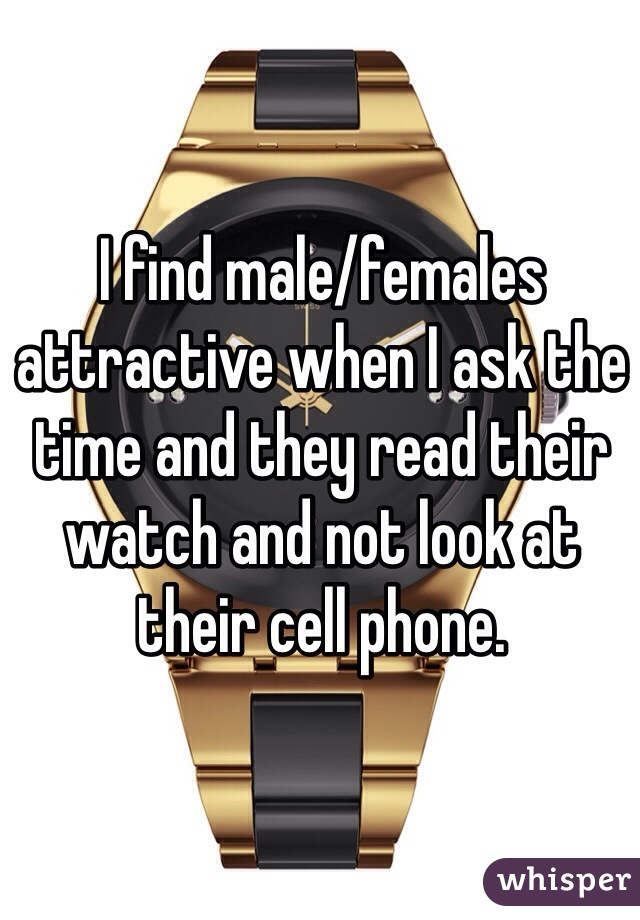 I find male/females attractive when I ask the time and they read their watch and not look at their cell phone.