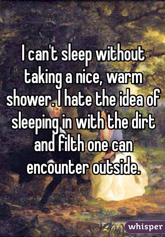 I can't sleep without taking a nice, warm shower. I hate the idea of sleeping in with the dirt and filth one can encounter outside.