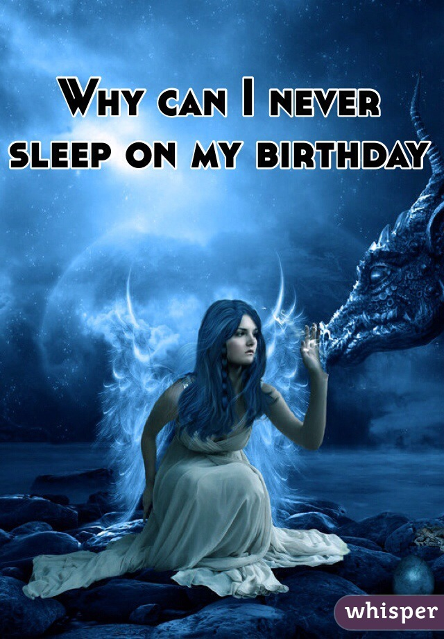 Why can I never sleep on my birthday
