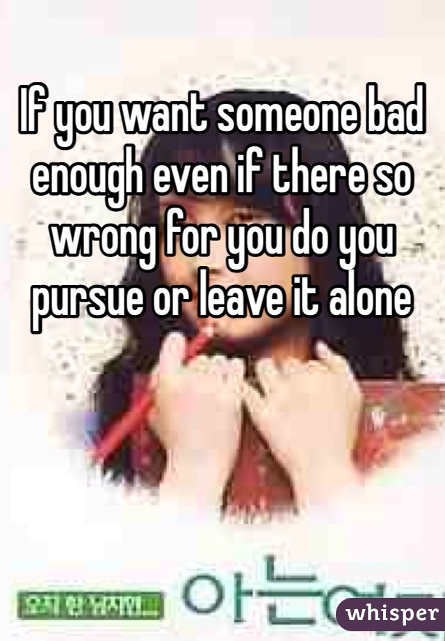 If you want someone bad enough even if there so wrong for you do you pursue or leave it alone