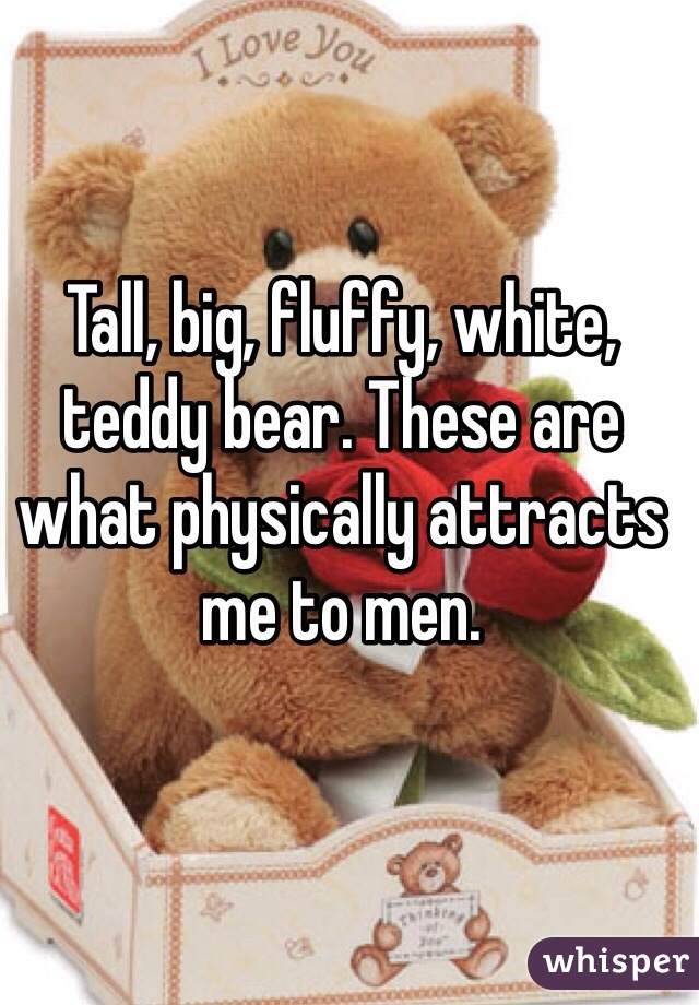 Tall, big, fluffy, white, teddy bear. These are what physically attracts me to men.