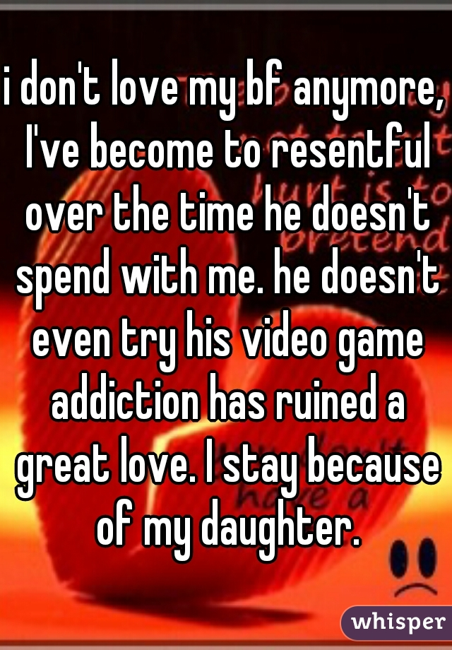 i don't love my bf anymore, I've become to resentful over the time he doesn't spend with me. he doesn't even try his video game addiction has ruined a great love. I stay because of my daughter.