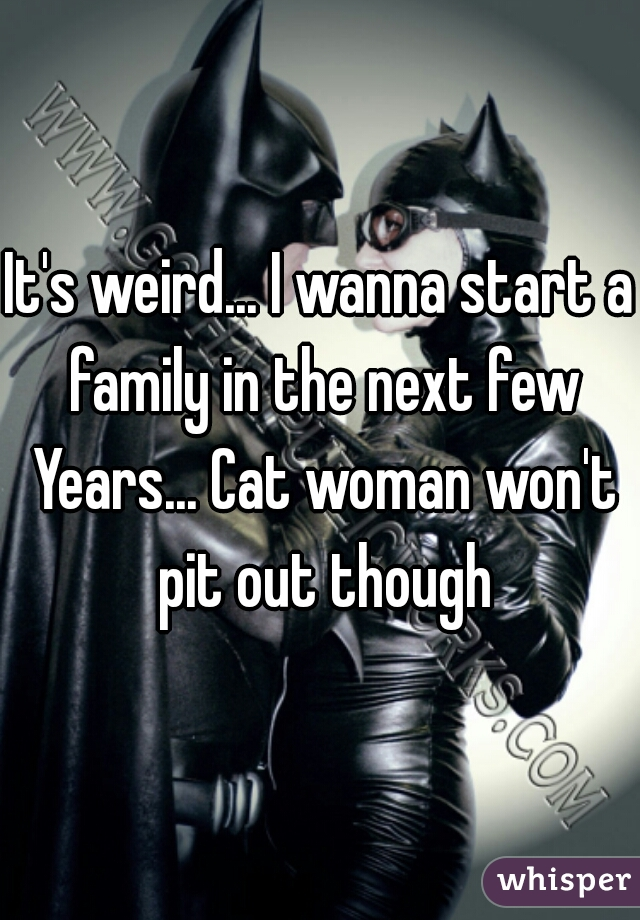 It's weird... I wanna start a family in the next few Years... Cat woman won't pit out though