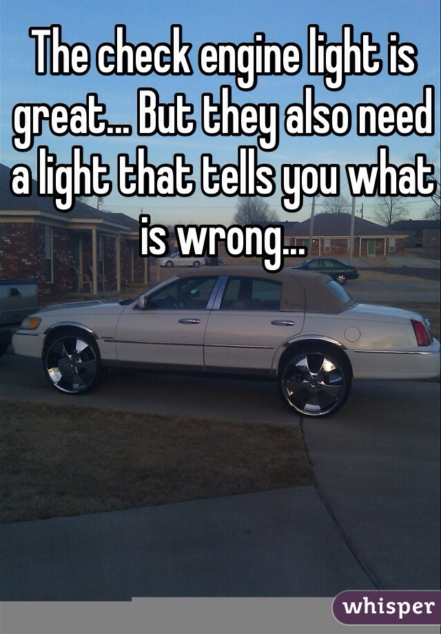 The check engine light is great... But they also need a light that tells you what is wrong...