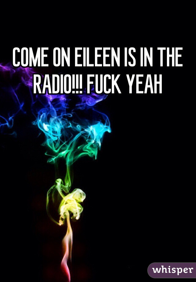 COME ON EILEEN IS IN THE RADIO!!! FUCK YEAH