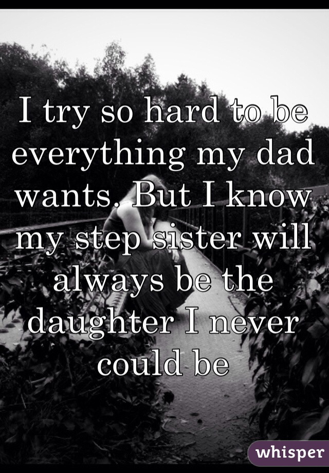 I try so hard to be everything my dad wants. But I know my step sister will always be the daughter I never could be