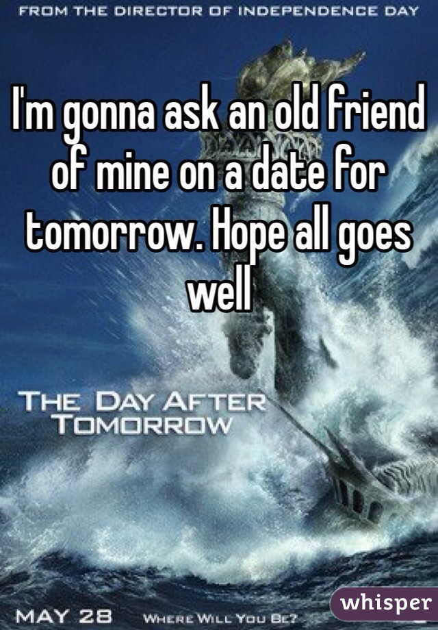 I'm gonna ask an old friend of mine on a date for tomorrow. Hope all goes well