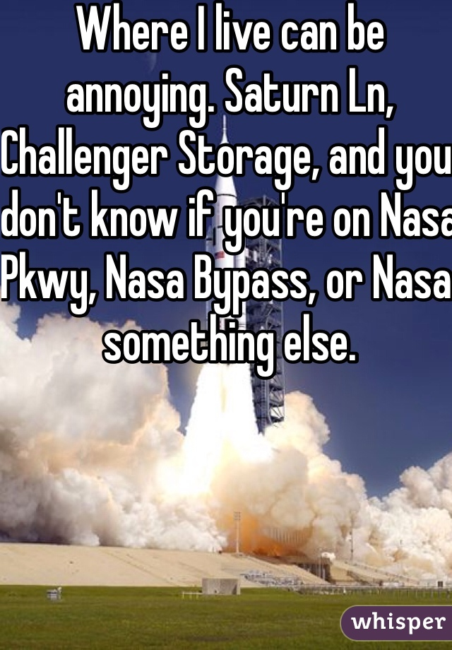 Where I live can be annoying. Saturn Ln, Challenger Storage, and you don't know if you're on Nasa Pkwy, Nasa Bypass, or Nasa something else.