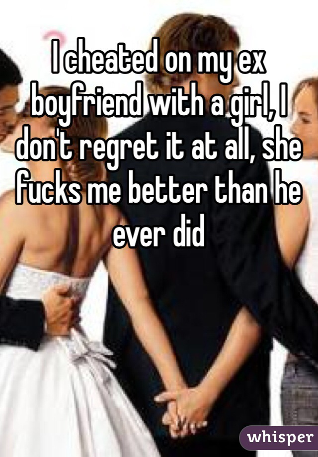 I cheated on my ex boyfriend with a girl, I don't regret it at all, she fucks me better than he ever did