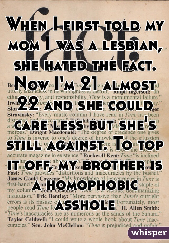 When I first told my mom I was a lesbian, she hated the fact. Now I'm 21 almost 22 and she could care less but she's still against. To top it off, my brother is a homophobic asshole
