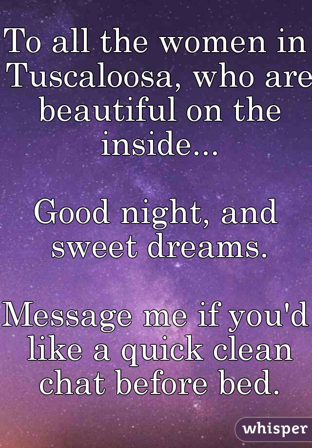 To all the women in Tuscaloosa, who are beautiful on the inside...    Good night, and sweet dreams.    Message me if you'd like a quick clean chat before bed.