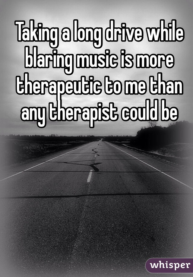 Taking a long drive while blaring music is more therapeutic to me than any therapist could be