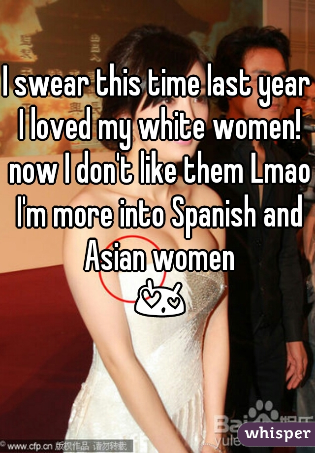 I swear this time last year I loved my white women! now I don't like them Lmao I'm more into Spanish and Asian women 😍😍