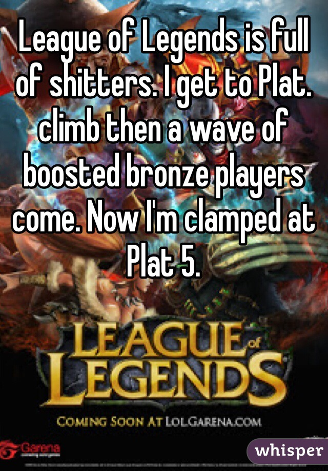 League of Legends is full of shitters. I get to Plat. climb then a wave of boosted bronze players come. Now I'm clamped at Plat 5.