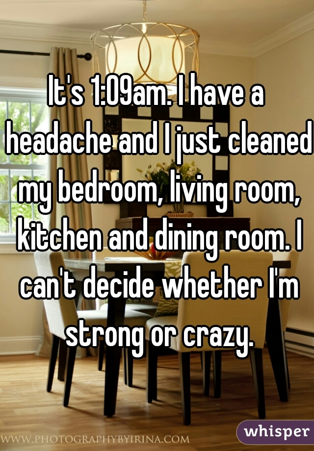 It's 1:09am. I have a headache and I just cleaned my bedroom, living room, kitchen and dining room. I can't decide whether I'm strong or crazy.