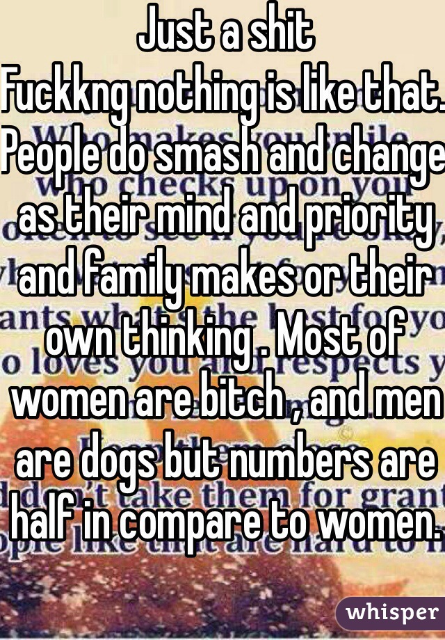 Just a shit  Fuckkng nothing is like that. People do smash and change as their mind and priority and family makes or their own thinking . Most of women are bitch , and men are dogs but numbers are half in compare to women.